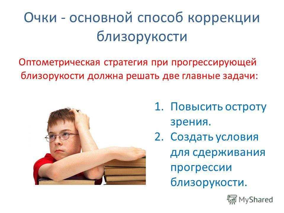Очки - основной способ коррекции близорукости Оптометрическая стратегия при прогрессирующей близорукости должна решать две главные задачи: 1. Повысить остроту зрения. 2. Создать условия для сдерживания прогрессии близорукости.
