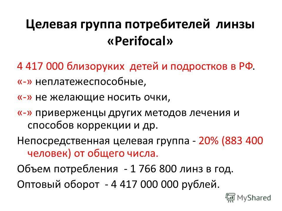 Целевая группа потребителей линзы «Perifocal» 4 417 000 близоруких детей и подростков в РФ. «-» неплатежеспособные, «-» не желающие носить очки, «-» приверженцы других методов лечения и способов коррекции и др. Непосредственная целевая группа - 20% (