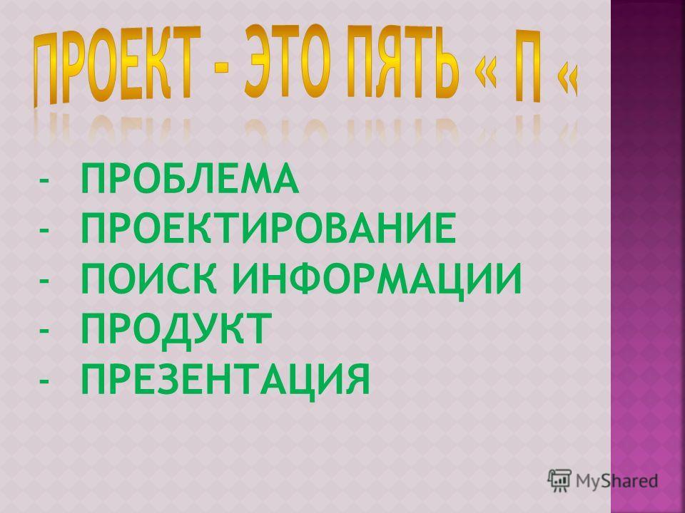 -ПРОБЛЕМА -ПРОЕКТИРОВАНИЕ -ПОИСК ИНФОРМАЦИИ -ПРОДУКТ -ПРЕЗЕНТАЦИЯ