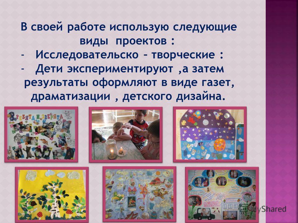 В своей работе использую следующие виды проектов : -Исследовательско – творческие : -Дети экспериментируют,а затем результаты оформляют в виде газет, драматизации, детского дизайна.