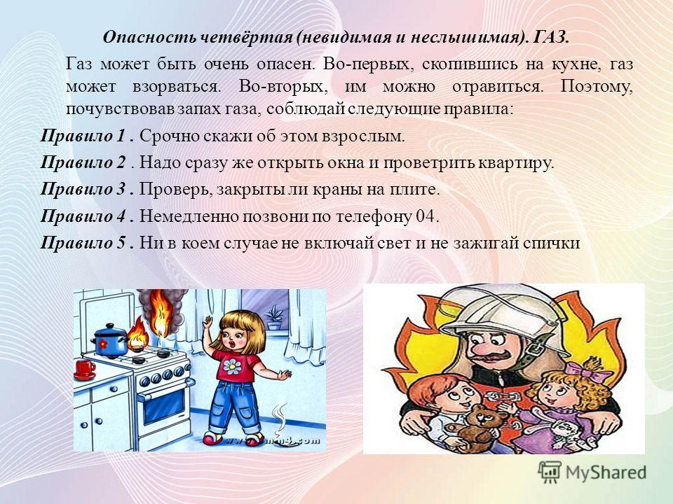 Опасность четвёртая (невидимая и неслышимая). ГАЗ. Газ может быть очень опасен. Во-первых, скопившись на кухне, газ может взорваться. Во-вторых, им можно отравиться. Поэтому, почувствовав запах газа, соблюдай следующие правила: Правило 1. Срочно скаж