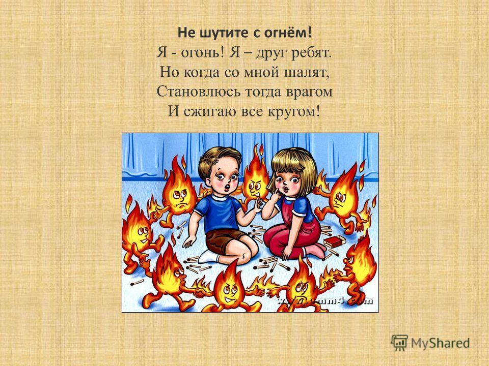 Не шутите с огнём! Я - огонь! Я – друг ребят. Но когда со мной шалят, Становлюсь тогда врагом И сжигаю все кругом!