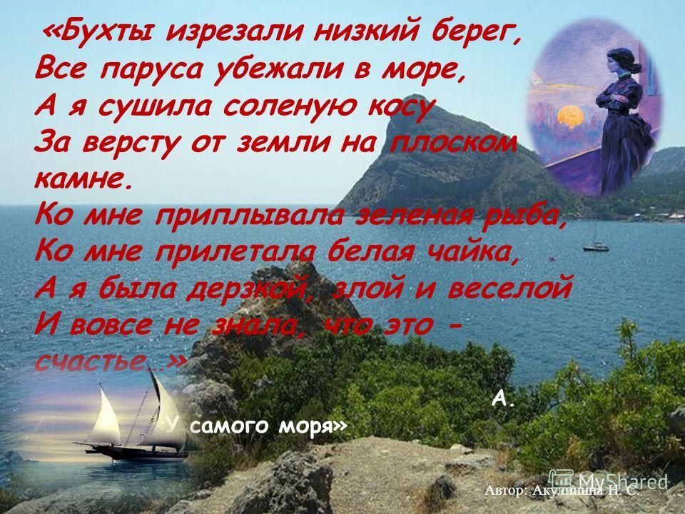 «Бухты изрезали низкий берег, Все паруса убежали в море, А я сушила соленую косу За версту от земли на плоском камне. Ко мне приплывала зеленая рыба, Ко мне прилетала белая чайка, А я была дерзкой, злой и веселой И вовсе не знала, что это - счастье…»