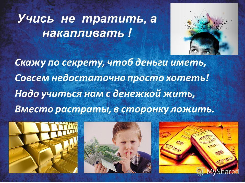 Учись не тратить, а накапливать ! Скажу по секрету, чтоб деньги иметь, Совсем недостаточно просто хотеть! Надо учиться нам с денежкой жить, Вместо растраты, в сторонку ложить.