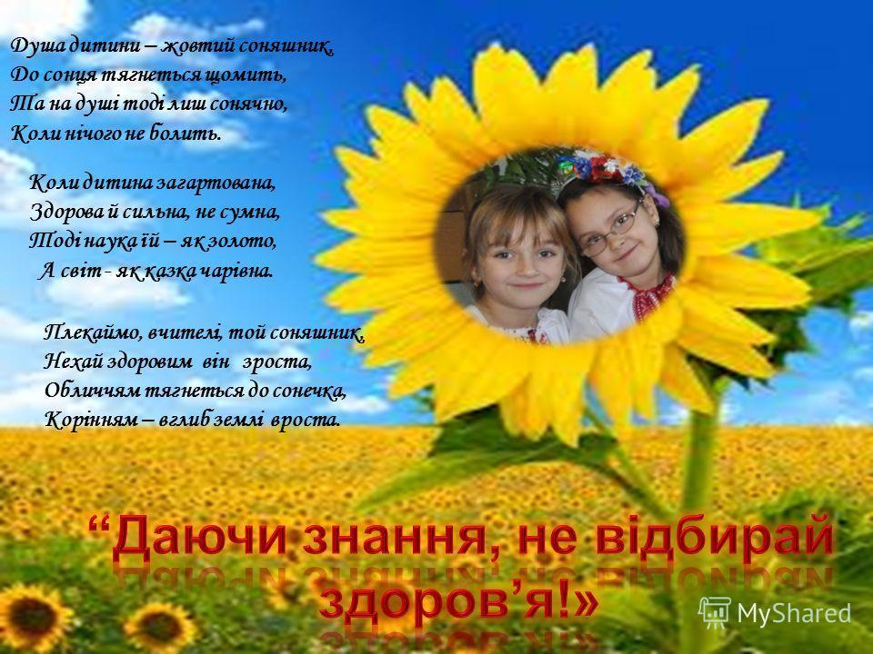 Душа дитини – жовтий сонашник, До сонця тягнеться щемить, Та на душі тоді лише соначно, Коли нічого не болеть. Коли дитина загартована, Здорова й сильна, не сумна, Тоді наука їй – як золото, А світ - як казка чарівна. Плекаймо, вчителі, той сонашник,