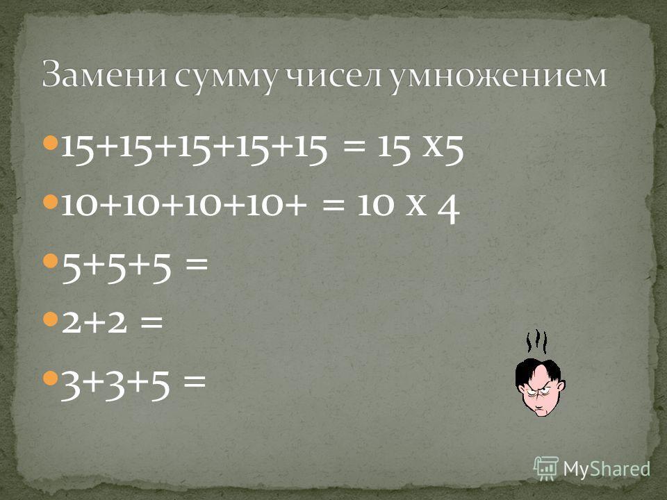 15+15+15+15+15 = 15 х 5 10+10+10+10+ = 10 х 4 5+5+5 = 2+2 = 3+3+5 =