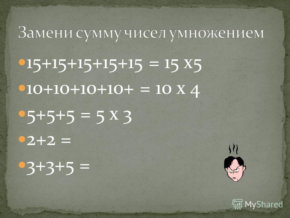 15+15+15+15+15 = 15 х 5 10+10+10+10+ = 10 х 4 5+5+5 = 5 х 3 2+2 = 3+3+5 =