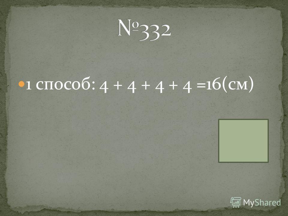 1 способ: 4 + 4 + 4 + 4 =16(см)