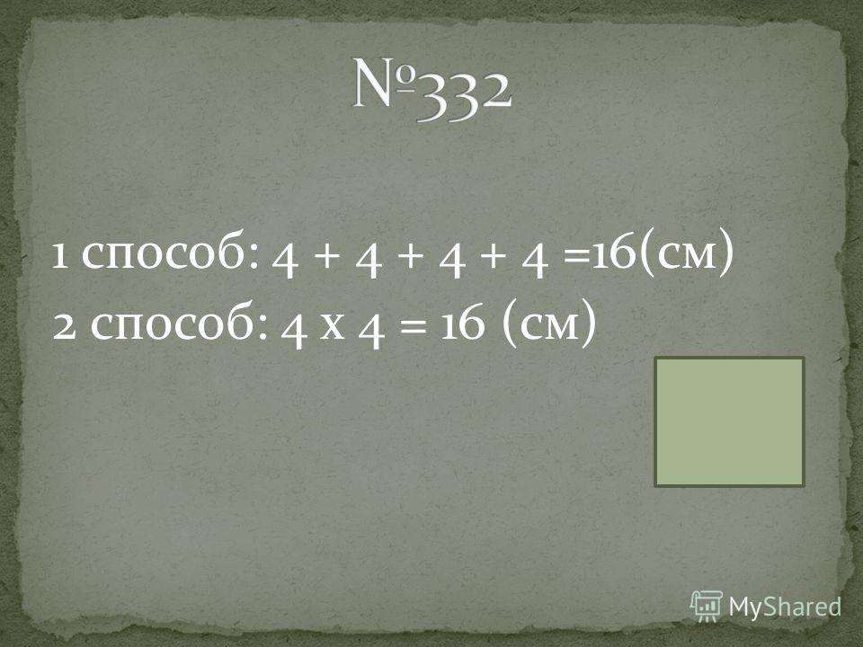 2 способ: 4 х 4 = 16 (см)