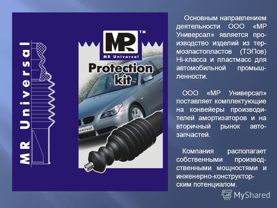 Основным направлением деятельности ООО «МР Универсал» является производство изделий из термоэластопластов (ТЭПов) Hi-класса и пластмасс для автомобильной промышленности. ООО «МР Универсал» поставляет комплектующие на конвейеры производителей амортиза