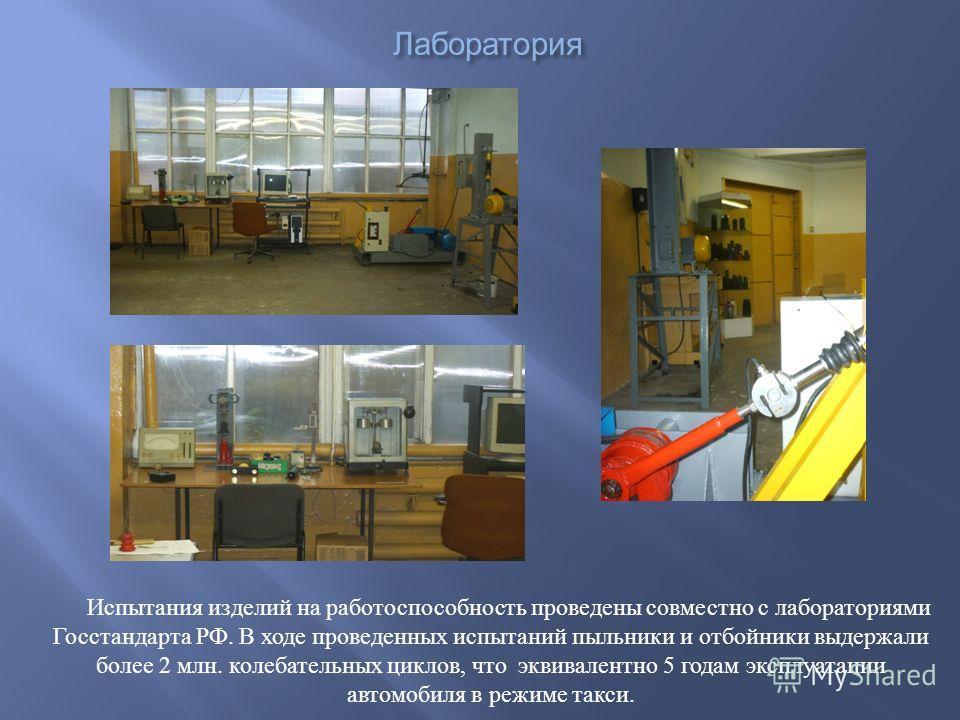 Лаборатория Испытания изделий на работоспособность проведены совместно с лабораториями Госстандарта РФ. В ходе проведенных испытаний пыльники и отбойники выдержали более 2 млн. колебательных циклов, что эквивалентно 5 годам эксплуатации автомобиля в