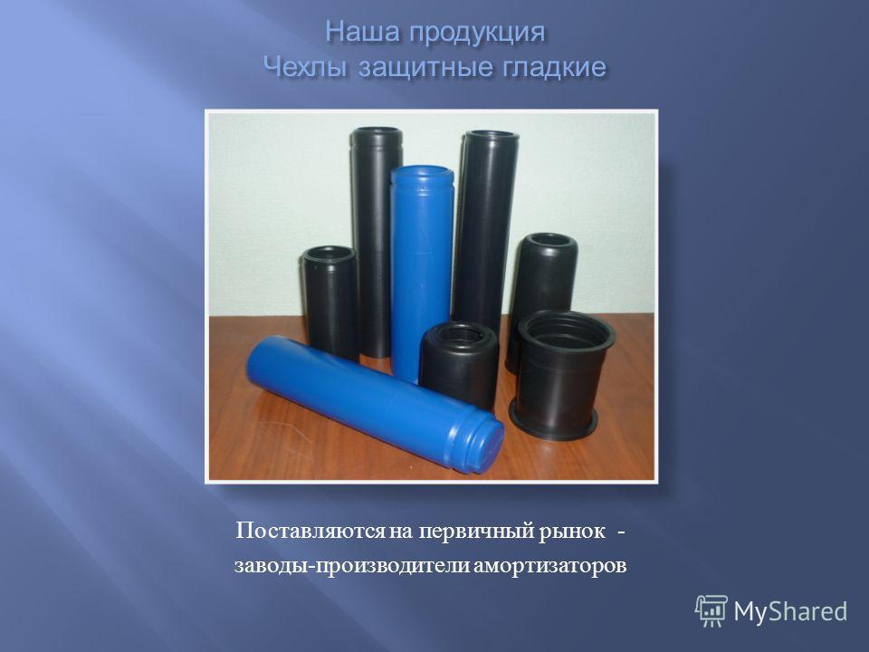 Наша продукция Чехлы защитные гладкие Поставляются на первичный рынок - заводы - производители амортизаторов