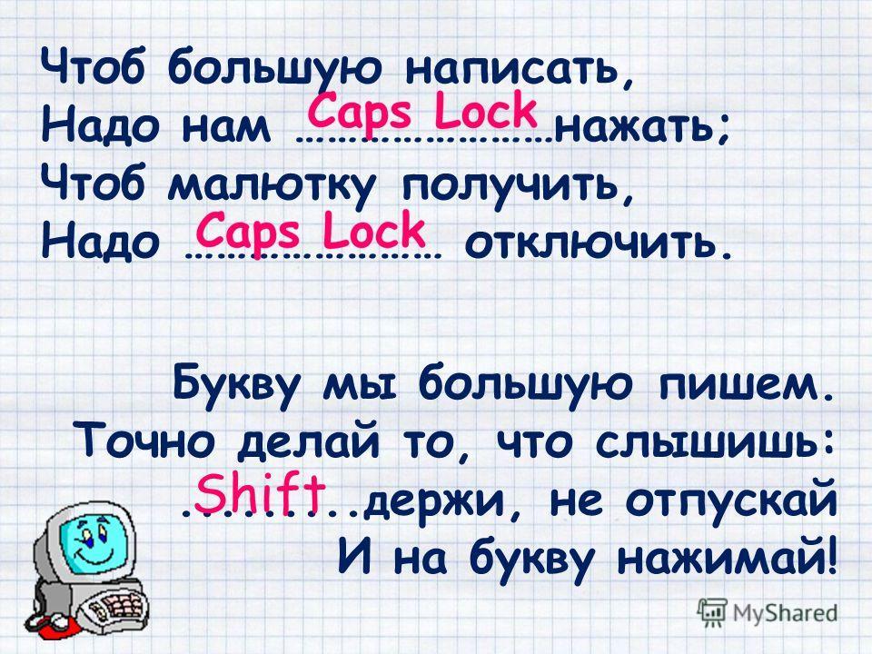 Чтоб большую написать, Надо нам ……………………нажать; Чтоб малютку получить, Надо …………………… отключить. Букву мы большую пишем. Точно делай то, что слышишь:......... держи, не отпускай И на букву нажимай! Shift