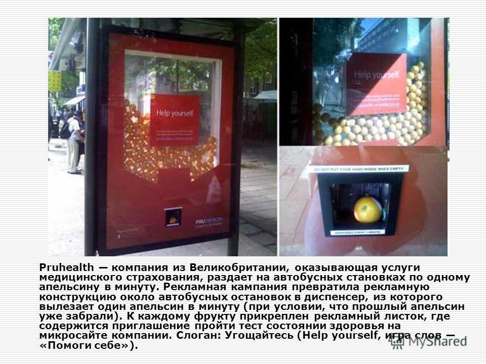 Pruhealth компания из Великобритании, оказывающая услуги медицинского страхования, раздает на автобусных становках по одному апельсину в минуту. Рекламная кампания превратила рекламную конструкцию около автобусных остановок в диспенсер, из которого в