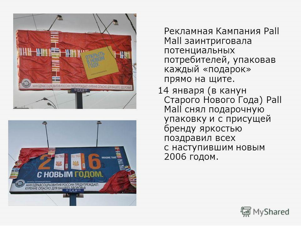 Рекламная Кампания Pall Mall заинтриговала потенциальных потребителей, упаковав каждый «подарок» прямо на щите. 14 января (в канун Старого Нового Года) Pall Mall снял подарочную упаковку и с присущей бренду яркостью поздравил всех с наступившим новым
