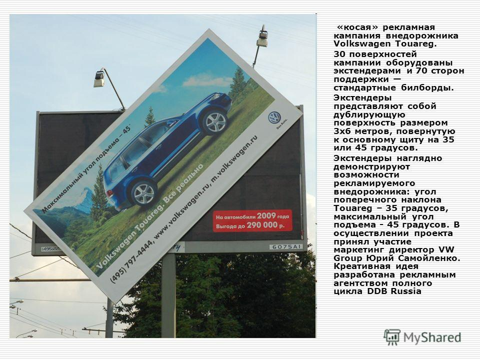 «косая» рекламная кампания внедорожника Volkswagen Touareg. 30 поверхностей кампании оборудованы экстендерами и 70 сторон поддержки стандартные билборды. Экстендеры представляют собой дублирующую поверхность размером 3 х 6 метров, повернутую к основн