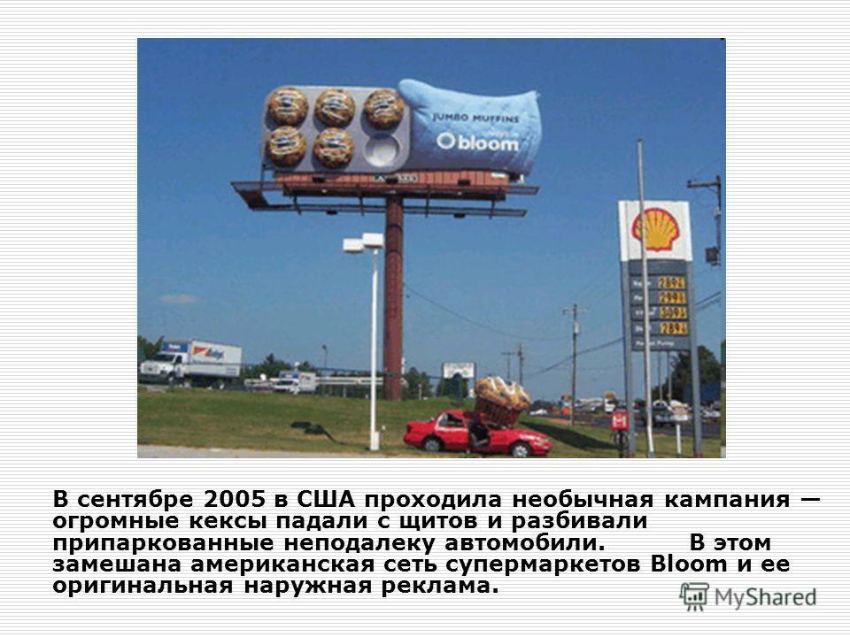 В сентябре 2005 в США проходила необычная кампания огромные кексы падали с щитов и разбивали припаркованные неподалеку автомобили. В этом замешана американская сеть супермаркетов Bloom и ее оригинальная наружная реклама.