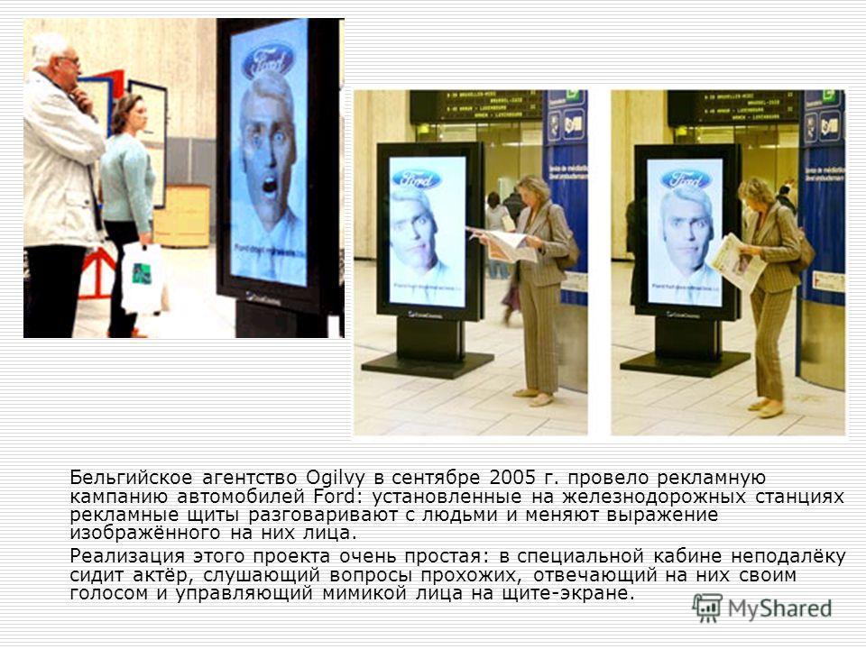 Бельгийское агентство Ogilvy в сентябре 2005 г. провело рекламную кампанию автомобилей Ford: установленные на железнодорожных станциях рекламные щиты разговаривают с людьми и меняют выражение изображённого на них лица. Реализация этого проекта очень