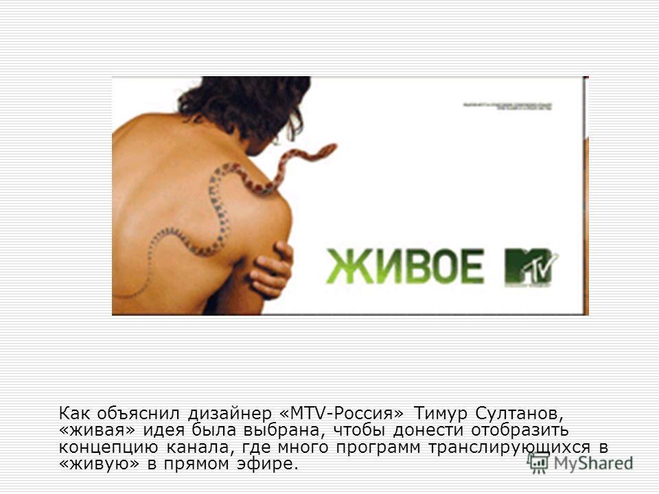 Как объяснил дизайнер «MTV-Россия» Тимур Султанов, «живая» идея была выбрана, чтобы донести отобразить концепцию канала, где много программ транслирующихся в «живую» в прямом эфире.