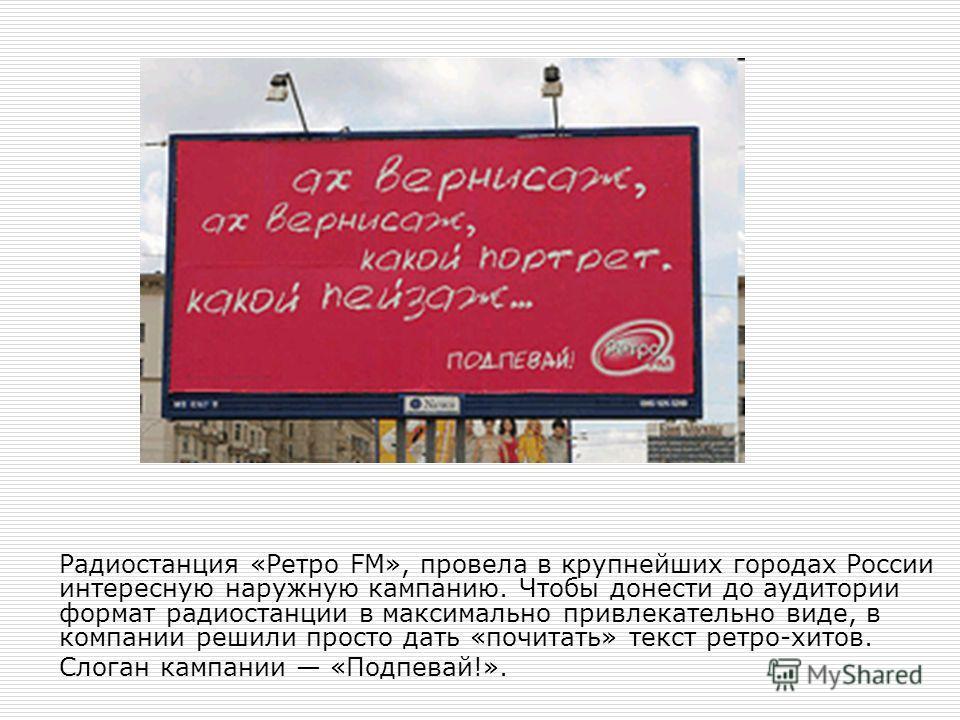 Радиостанция «Ретро FM», провела в крупнейших городах России интересную наружную кампанию. Чтобы донести до аудитории формат радиостанции в максимально привлекательно виде, в компании решили просто дать «почитать» текст ретро-хитов. Слоган кампании «