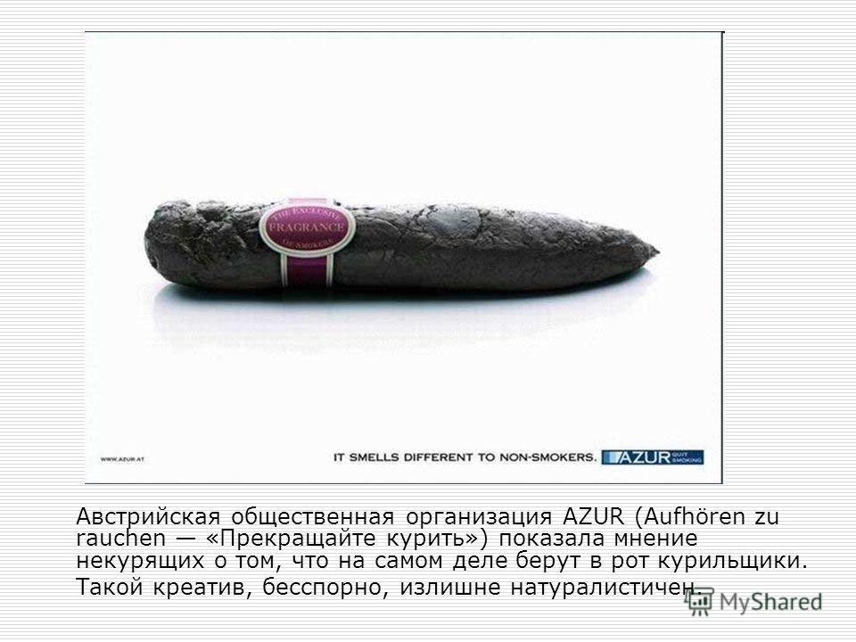 Австрийская общественная организация AZUR (Aufhören zu rauchen «Прекращайте курить») показала мнение некурящих о том, что на самом деле берут в рот курильщики. Такой креатив, бесспорно, излишне натуралистичен.