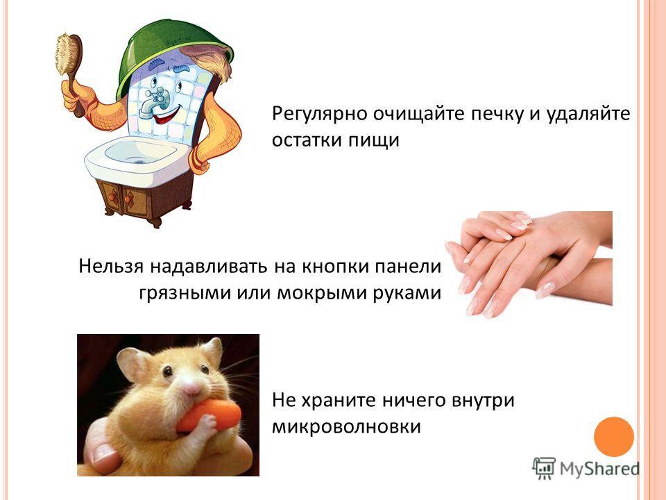 Регулярно очищайте печку и удаляйте остатки пищи Нельзя надавливать на кнопки панели грязными или мокрыми руками Не храните ничего внутри микроволновки