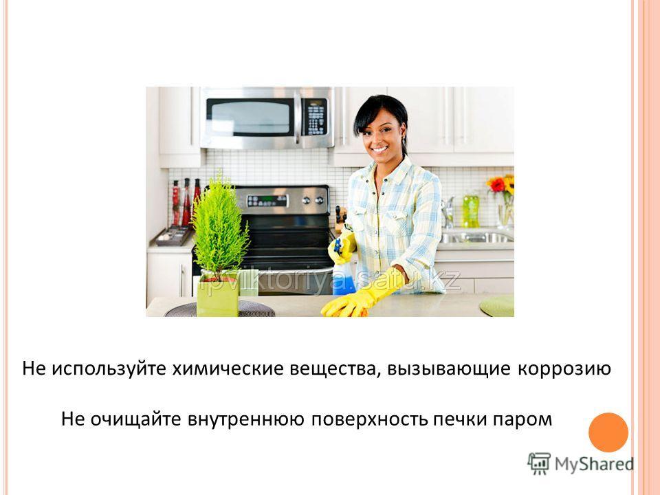 Не используйте химические вещества, вызывающие коррозию Не очищайте внутреннюю поверхность печки паром