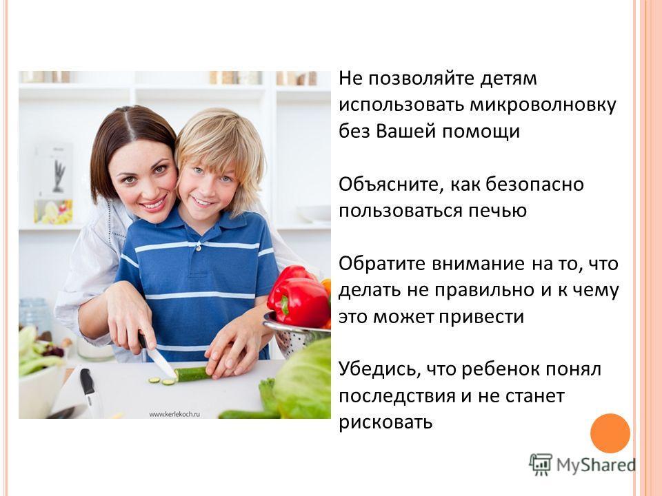 Не позволяйте детям использовать микроволновку без Вашей помощи Объясните, как безопасно пользоваться печью Обратите внимание на то, что делать не правильно и к чему это может привести Убедись, что ребенок понял последствия и не станет рисковать