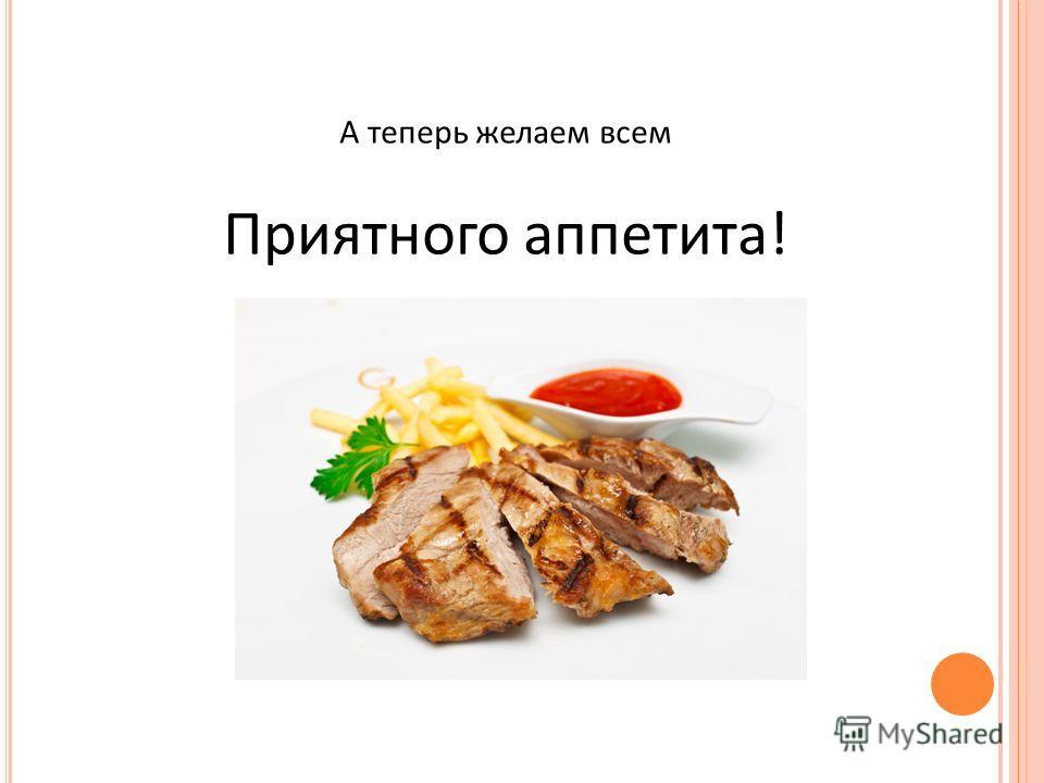 А теперь желаем всем Приятного аппетита!