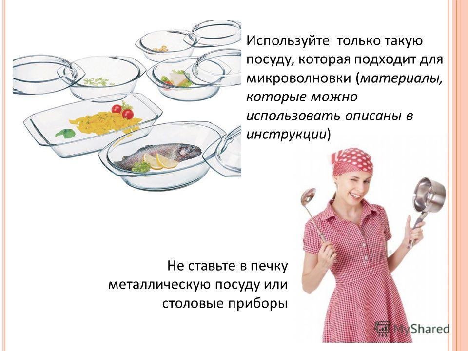 Используйте только такую посуду, которая подходит для микроволновки (материалы, которые можно использовать описаны в инструкции) Не ставьте в печку металлическую посуду или столовые приборы