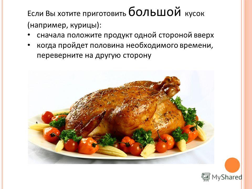 Если Вы хотите приготовить большой кусок (например, курицы): сначала положите продукт одной стороной вверх когда пройдет половина необходимого времени, переверните на другую сторону