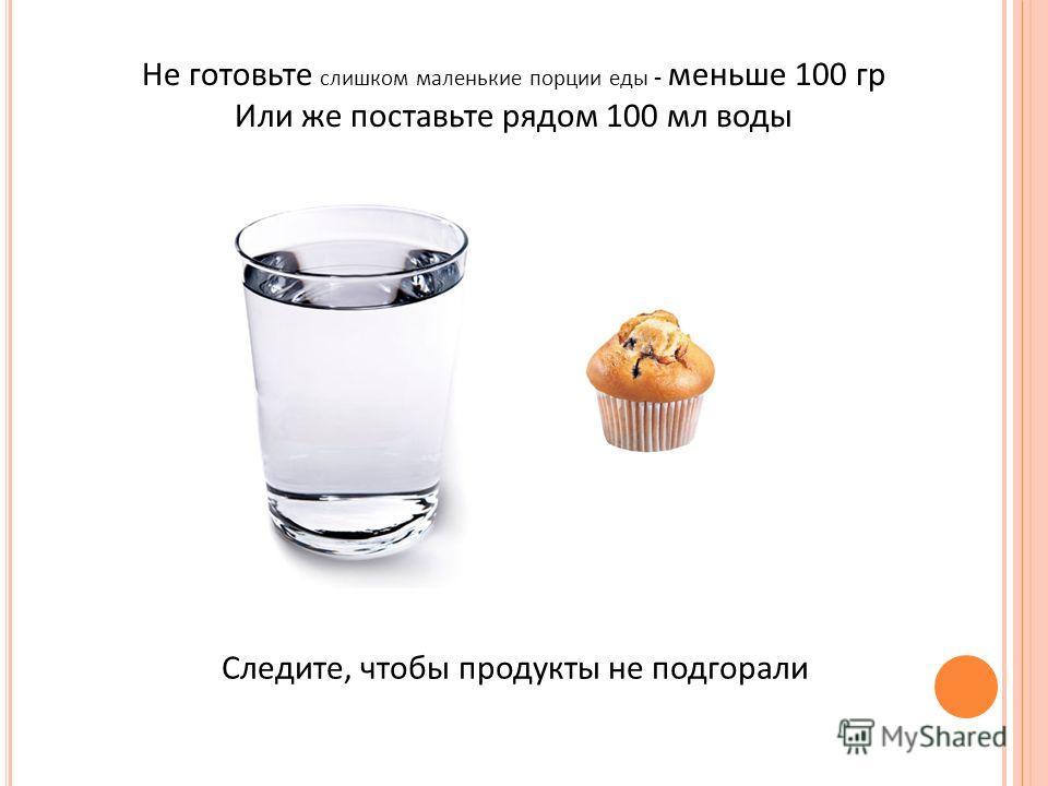 Не готовьте слишком маленькие порции еды - меньше 100 гр Или же поставьте рядом 100 мл воды Следите, чтобы продукты не подгорали