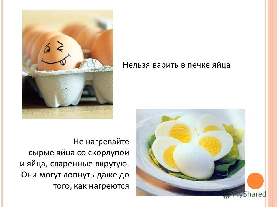 Нельзя варить в печке яйца Не нагревайте сырые яйца со скорлупой и яйца, сваренные вкрутую. Они могут лопнуть даже до того, как нагреются