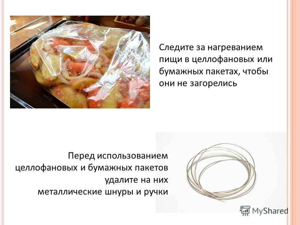 Следите за нагреванием пищи в целлофановых или бумажных пакетах, чтобы они не загорелись Перед использованием целлофановых и бумажных пакетов удалите на них металлические шнуры и ручки