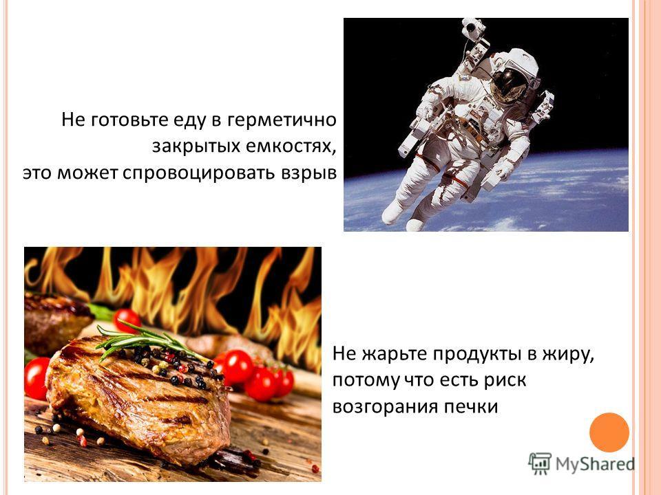 Не жарьте продукты в жиру, потому что есть риск возгорания печки Не готовьте еду в герметично закрытых емкостях, это может спровоцировать взрыв