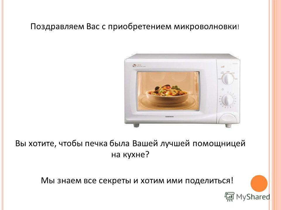Вы хотите, чтобы печка была Вашей лучшей помощницей на кухне? Поздравляем Вас с приобретением микроволновки ! Мы знаем все секреты и хотим ими поделиться!