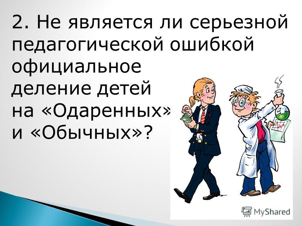 2. Не является ли серьезной педагогической ошибкой официальное деление детей на «Одаренных» и «Обычных»?