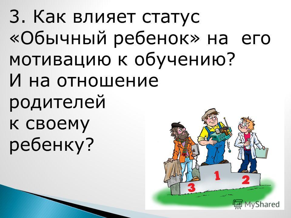 3. Как влияет статус «Обычный ребенок» на его мотивацию к обучению? И на отношение родителей к своему ребенку?