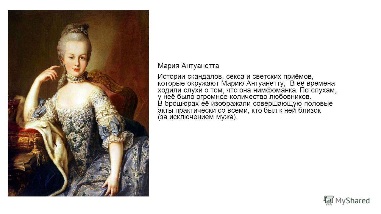 Мария Антуанетта Истории скандалов, секса и светских приёмов, которые окружают Марию Антуанетту, В её времена ходили слухи о том, что она нимфоманка. По слухам, у неё было огромное количество любовников. В брошюрах её изображали совершающую половые а