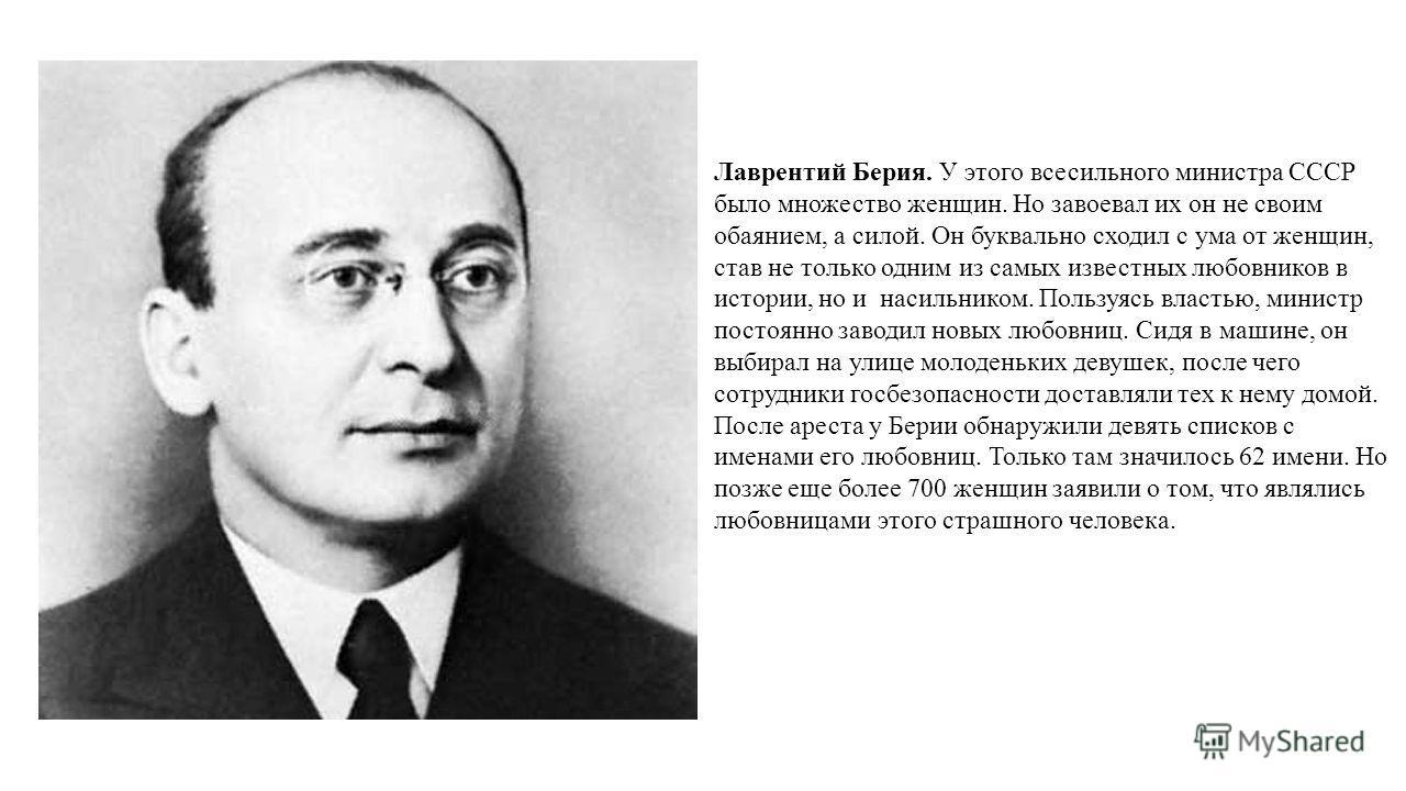 Лаврентий Берия. У этого всесильного министра СССР было множество женщин. Но завоевал их он не своим обаянием, а силой. Он буквально сходил с ума от женщин, став не только одним из самых известных любовников в истории, но и насильником. Пользуясь вла