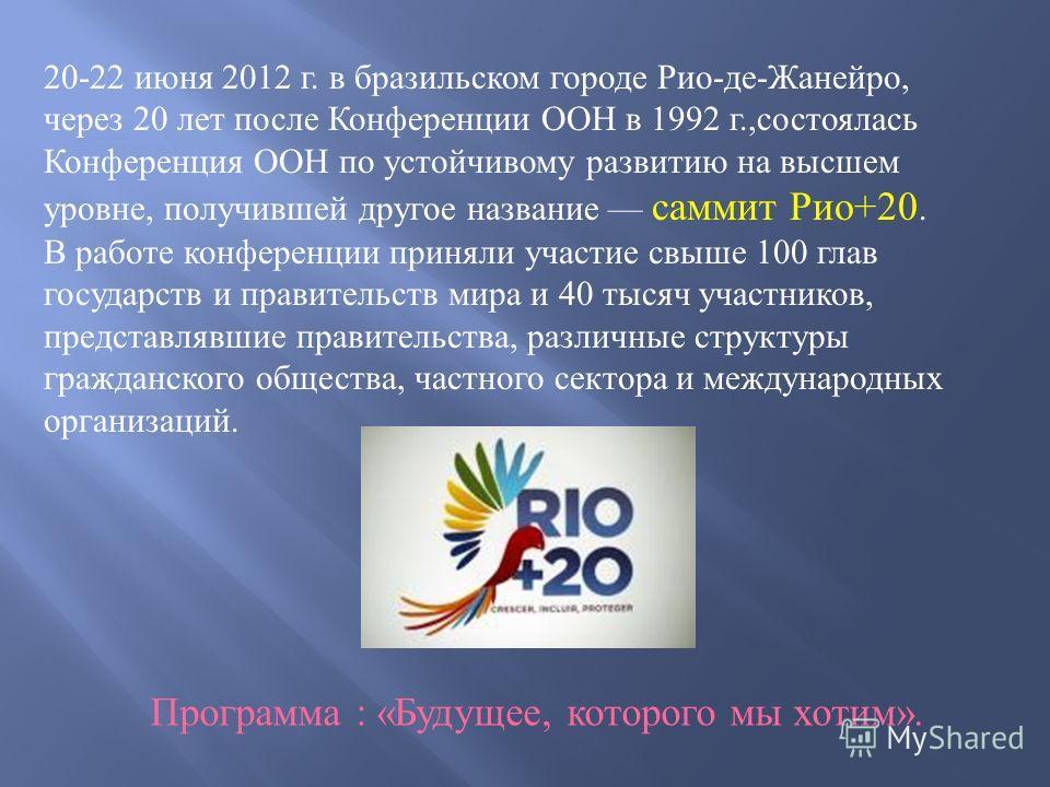 Программа : «Будущее, которого мы хотим». 20-22 июня 2012 г. в бразильском городе Рио-де-Жанейро, через 20 лет после Конференции ООН в 1992 г.,состоялась Конференция ООН по устойчивому развитию на высшем уровне, получившей другое название саммит Рио+