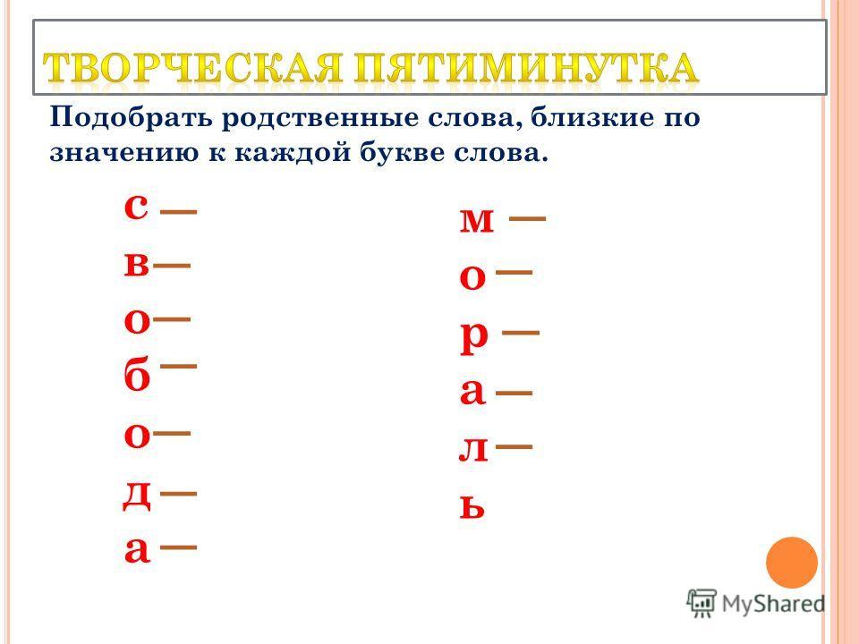 свобода мораль Подобрать родственные слова, близкие по значению к каждой букве слова.