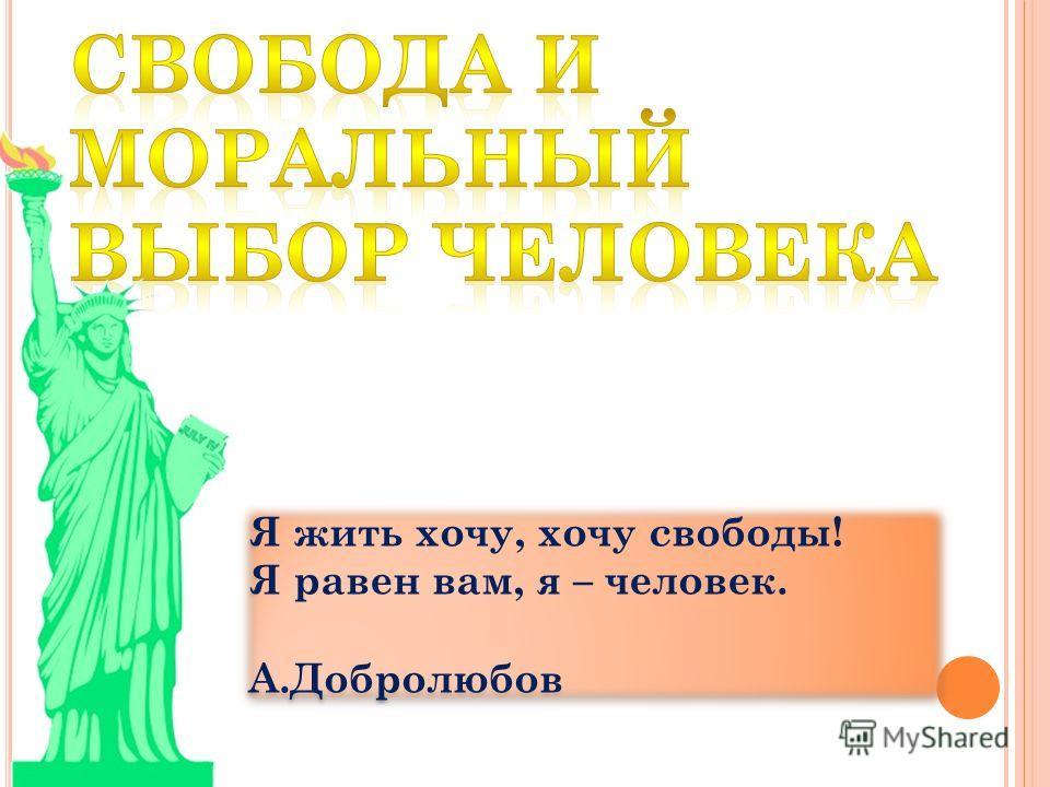 Я жить хочу, хочу свободы! Я равен вам, я – человек. А.Добролюбов Я жить хочу, хочу свободы! Я равен вам, я – человек. А.Добролюбов