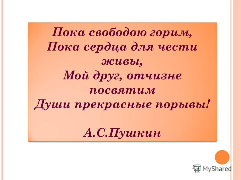 Пока свободою горим, Пока сердца для чести живы, Мой друг, отчизне посвятим Души прекрасные порывы! А.С.Пушкин Пока свободою горим, Пока сердца для чести живы, Мой друг, отчизне посвятим Души прекрасные порывы! А.С.Пушкин