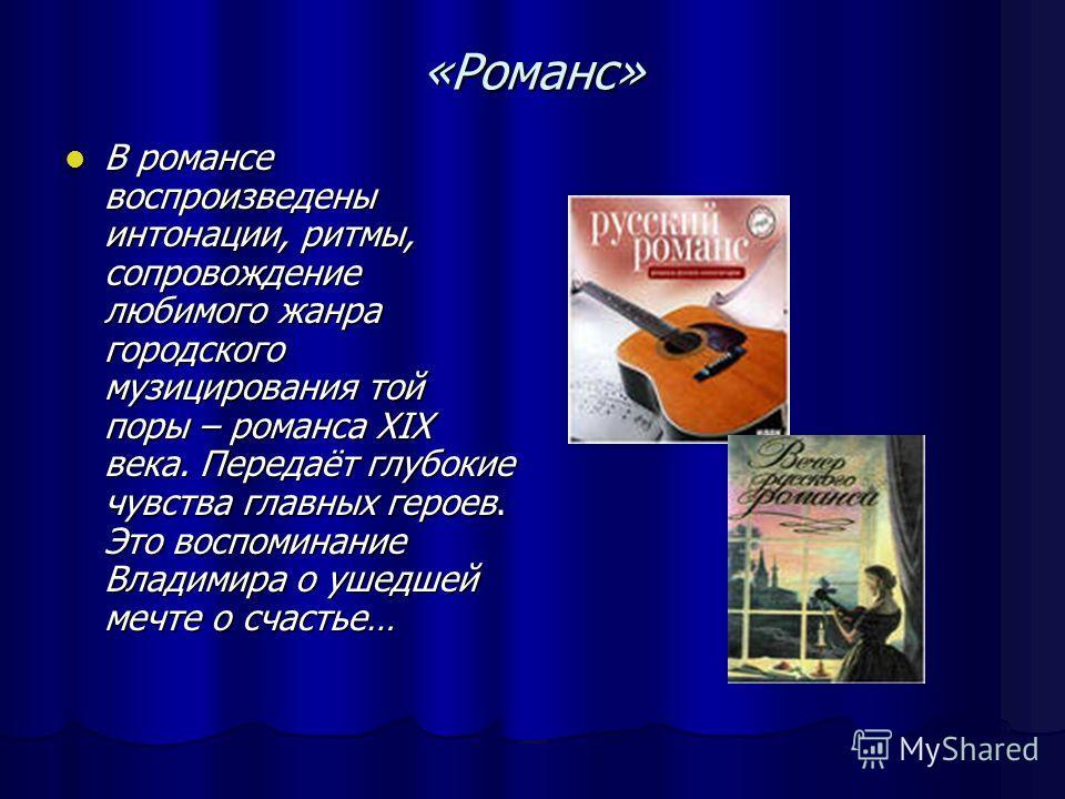 «Романс» В романсе воспроизведены интонации, ритмы, сопровождение любимого жанра городского музицирования той поры – романса XIX века. Передаёт глубокие чувства главных героев. Это воспоминание Владимира о ушедшей мечте о счастье… В романсе воспроизв