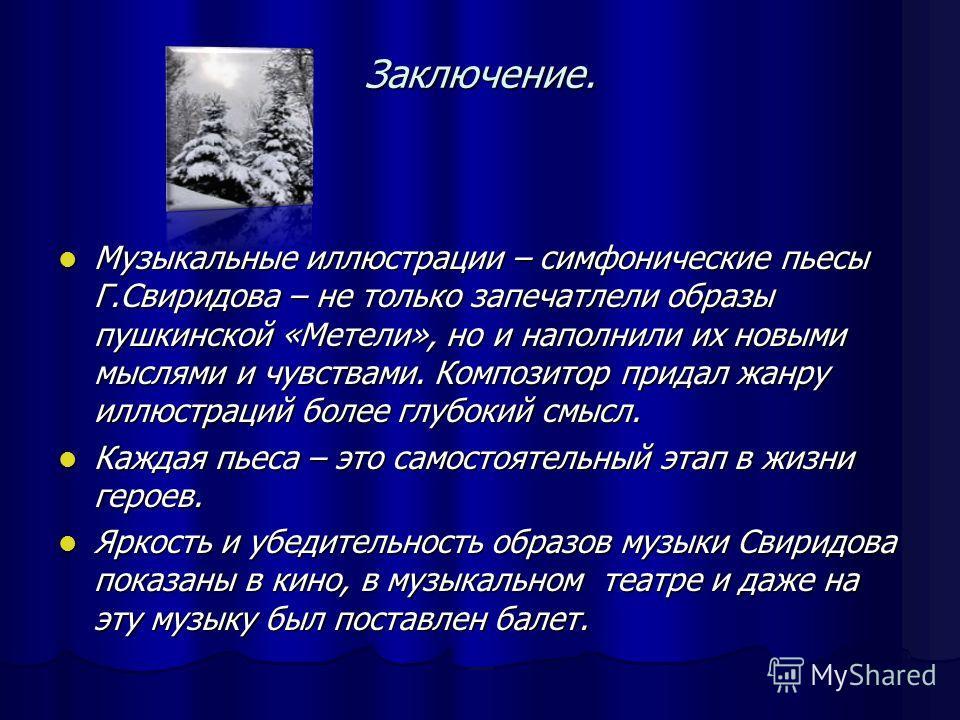 Заключение. Музыкальные иллюстрации – симфонические пьесы Г.Свиридова – не только запечатлели образы пушкинской «Метели», но и наполнили их новыми мыслями и чувствами. Композитор придал жанру иллюстраций более глубокий смысл. Музыкальные иллюстрации