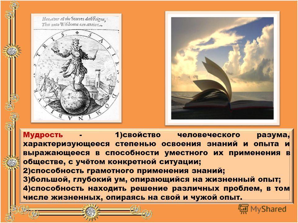 Мудрость - 1)свойство человеческого разума, характеризующееся степенью освоения знаний и опыта и выражающееся в способности уместного их применения в обществе, с учётом конкретной ситуации; 2)способность грамотного применения знаний; 3)большой, глубо