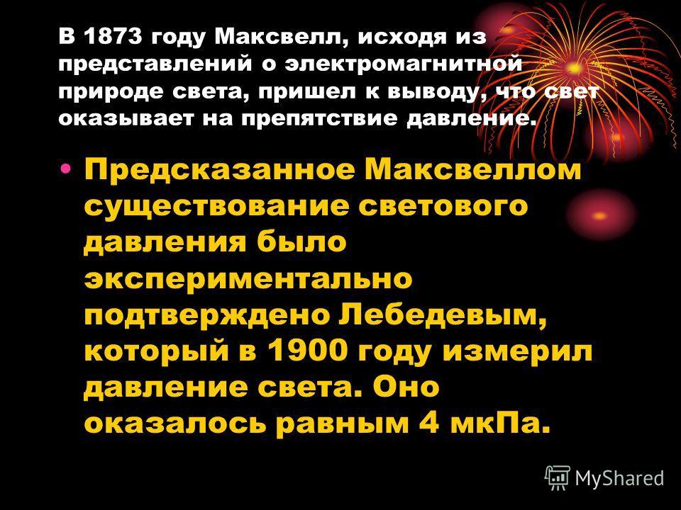 В 1873 году Максвелл, исходя из представлений о электромагнитной природе света, пришел к выводу, что свет оказывает на препятствие давление. Предсказанное Максвеллом существование светового давления было экспериментально подтверждено Лебедевым, котор