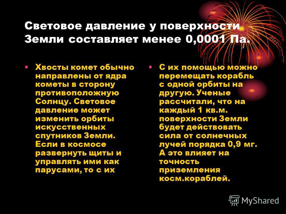 Световое давление у поверхности Земли составляет менее 0,0001 Па. Хвосты комет обычно направлены от ядра кометы в сторону противоположную Солнцу. Световое давление может изменить орбиты искусственных спутников Земли. Если в космосе развернуть щиты и