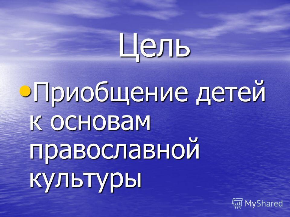 Цель Цель Приобщение детей к основам православной культуры Приобщение детей к основам православной культуры